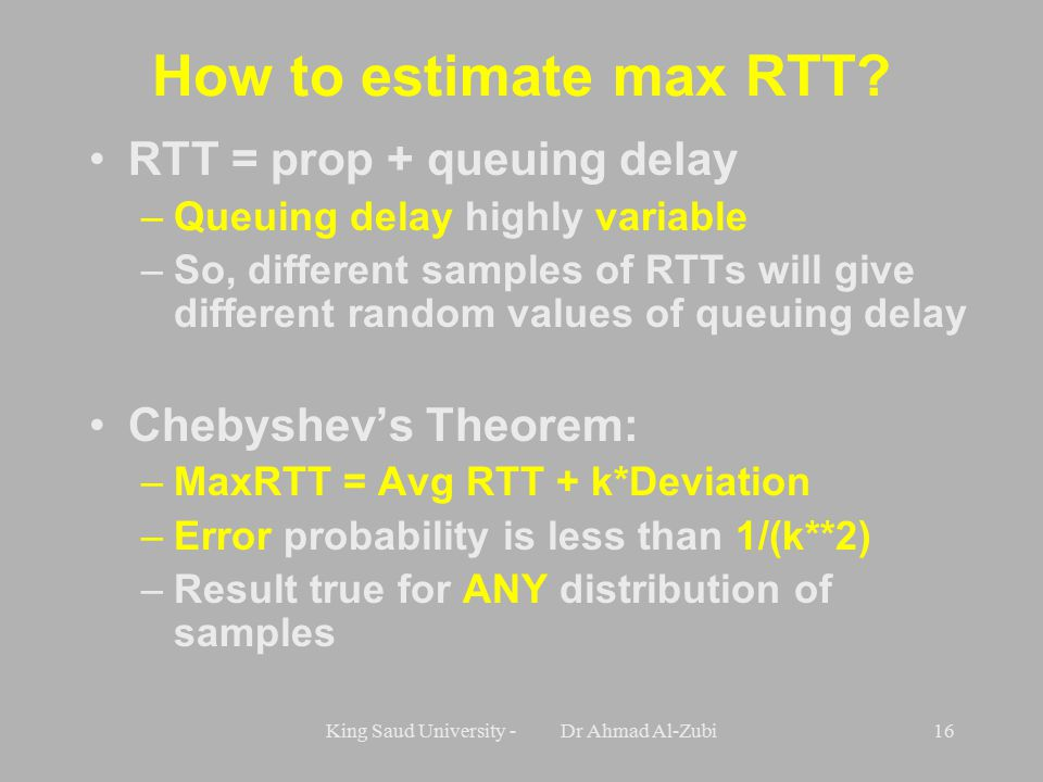 King Saud University - Dr Ahmad Al-Zubi16 How to estimate max RTT? RTT = prop + queuing delay –Queuing delay highly variable –So, different samples of