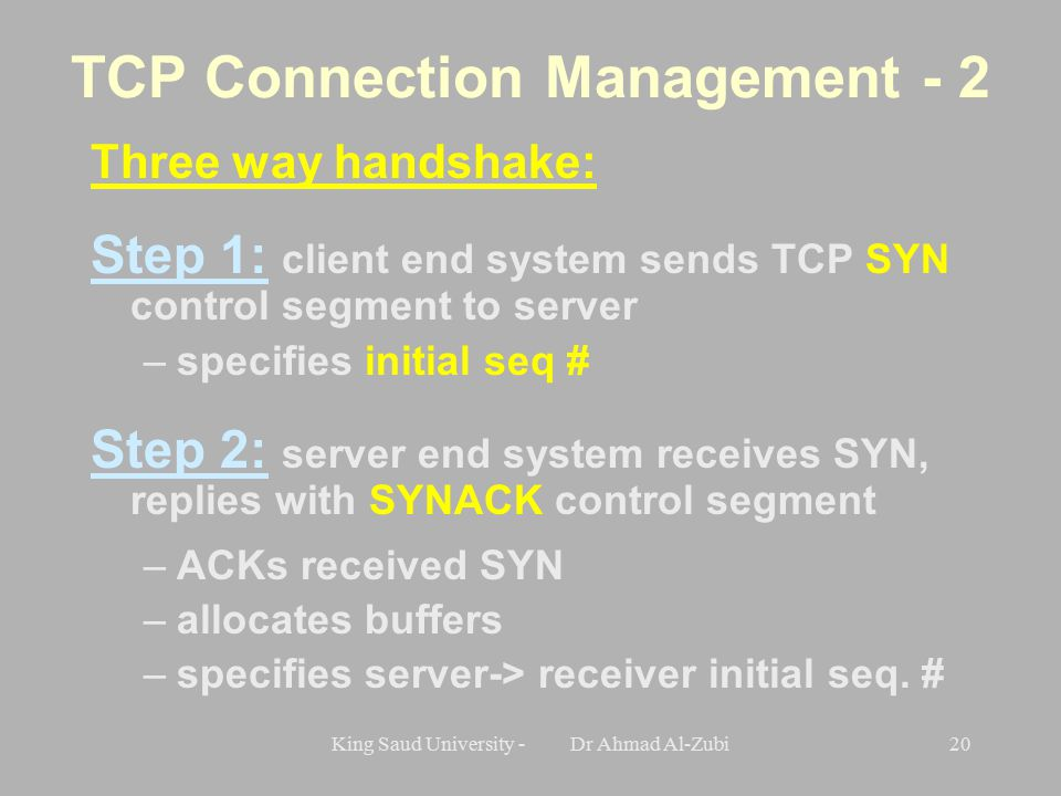 King Saud University - Dr Ahmad Al-Zubi20 TCP Connection Management - 2 Three way handshake: Step 1: client end system sends TCP SYN control segment to server –specifies initial seq # Step 2: server end system receives SYN, replies with SYNACK control segment –ACKs received SYN –allocates buffers –specifies server-> receiver initial seq.