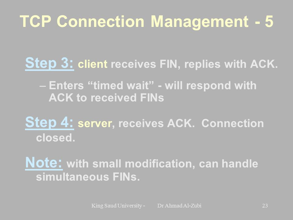 King Saud University - Dr Ahmad Al-Zubi23 Step 3: client receives FIN, replies with ACK.