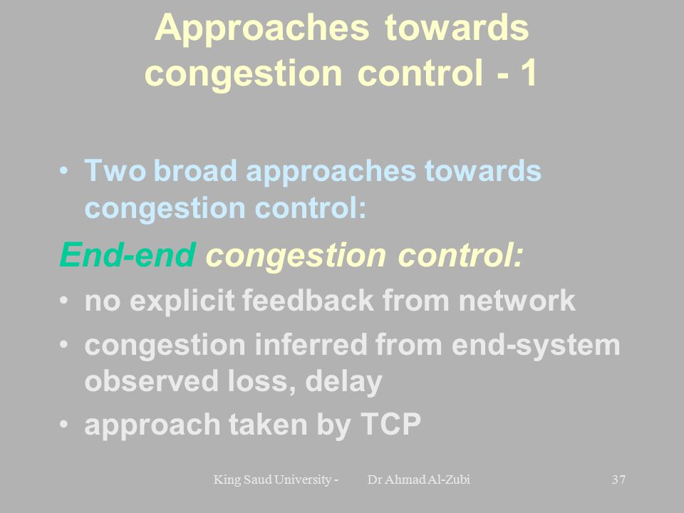 King Saud University - Dr Ahmad Al-Zubi37 Approaches towards congestion control - 1 Two broad approaches towards congestion control: End-end congestion control: no explicit feedback from network congestion inferred from end-system observed loss, delay approach taken by TCP