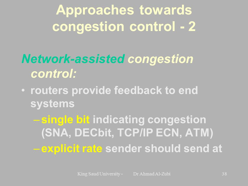 King Saud University - Dr Ahmad Al-Zubi38 Approaches towards congestion control - 2 Network-assisted congestion control: routers provide feedback to end systems –single bit indicating congestion (SNA, DECbit, TCP/IP ECN, ATM) –explicit rate sender should send at