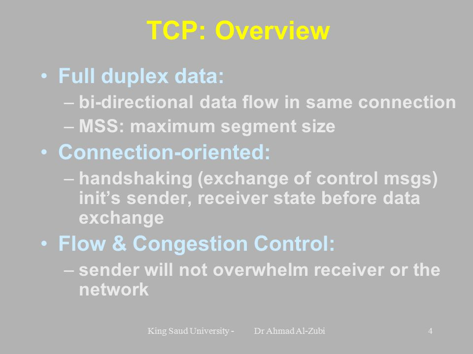 King Saud University - Dr Ahmad Al-Zubi4 TCP: Overview Full duplex data: –bi-directional data flow in same connection –MSS: maximum segment size Connection-oriented: –handshaking (exchange of control msgs) init's sender, receiver state before data exchange Flow & Congestion Control: –sender will not overwhelm receiver or the network