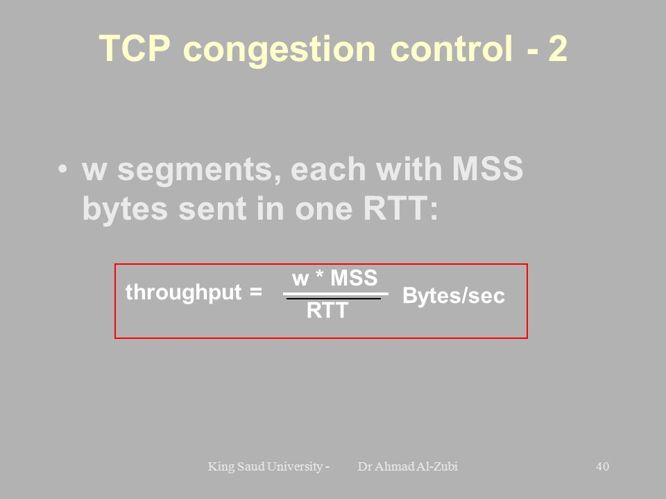 King Saud University - Dr Ahmad Al-Zubi40 TCP congestion control - 2 w segments, each with MSS bytes sent in one RTT: throughput = w * MSS RTT Bytes/sec