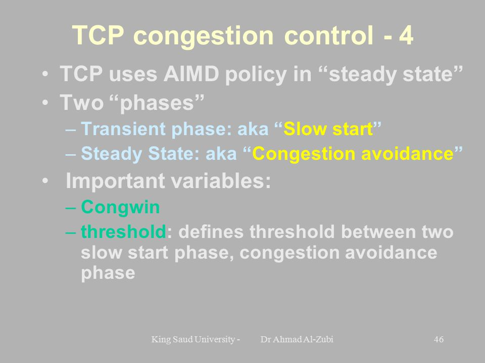 King Saud University - Dr Ahmad Al-Zubi46 TCP congestion control - 4 TCP uses AIMD policy in steady state Two phases –Transient phase: aka Slow start –Steady State: aka Congestion avoidance Important variables: –Congwin –threshold: defines threshold between two slow start phase, congestion avoidance phase