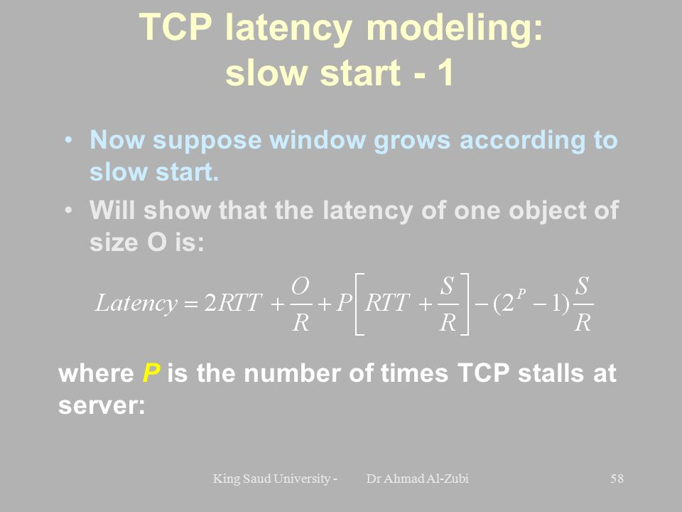 King Saud University - Dr Ahmad Al-Zubi58 TCP latency modeling: slow start - 1 Now suppose window grows according to slow start.