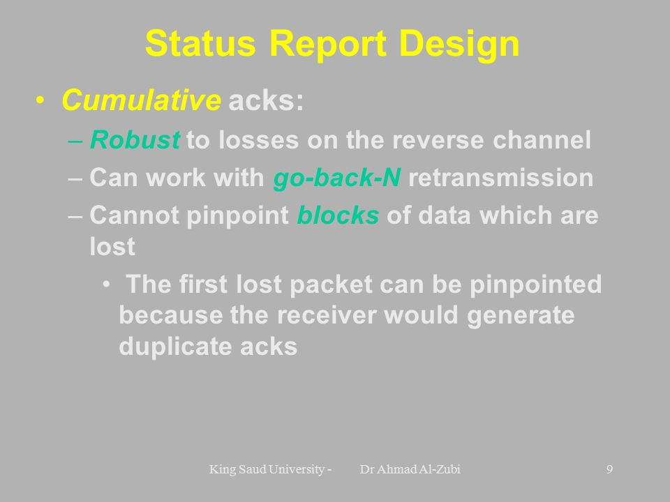 King Saud University - Dr Ahmad Al-Zubi9 Status Report Design Cumulative acks: –Robust to losses on the reverse channel –Can work with go-back-N retransmission –Cannot pinpoint blocks of data which are lost The first lost packet can be pinpointed because the receiver would generate duplicate acks
