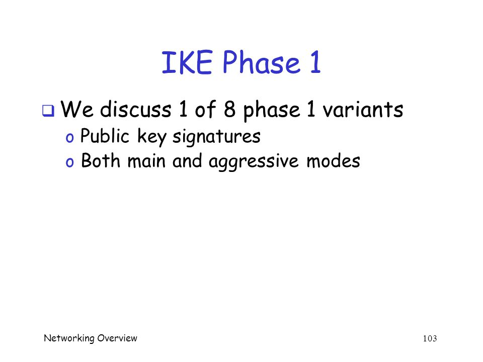 Networking Overview 102 IKE Phase 1  Four different key options o Public key encryption (original version) o Public key encryption (improved version) o Public key signature o Symmetric key  For each of these, two different modes o Main mode o Aggressive mode  There are 8 versions of IKE Phase 1.
