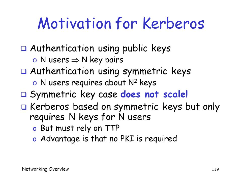 Networking Overview 118 Kerberos  In Greek mythology, Kerberos is 3-headed dog that guards entrance to Hades o Wouldn't it make more sense to guard the exit  In security, Kerberos is an authentication system based on symmetric key crypto o Originated at MIT o Based on work by Needham and Schroeder o Relies on a trusted third party (TTP)