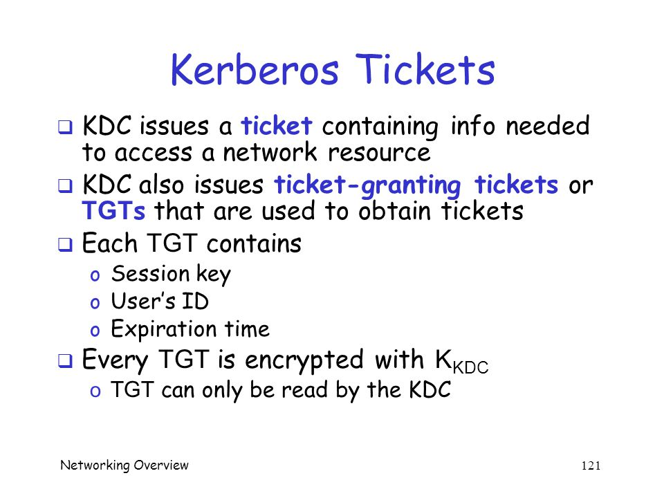 Networking Overview 120 Kerberos KDC  Kerberos Key Distribution Center or KDC o Acts as a TTP o TTP must not be compromised! o KDC shares symmetric k