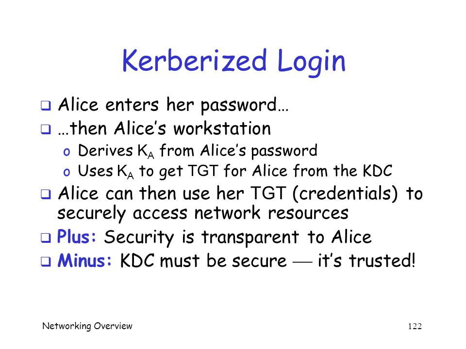 Networking Overview 121 Kerberos Tickets  KDC issues a ticket containing info needed to access a network resource  KDC also issues ticket-granting t