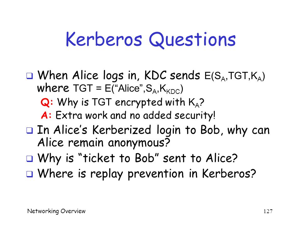 Networking Overview 126 Kerberos  Session key S A used for authentication  Can also be used for confidentiality/integrity  Timestamps used for mutual authentication  Recall that timestamps reduce number of messages o Acts like a nonce that is known to both sides o Note: time is a security-critical parameter!