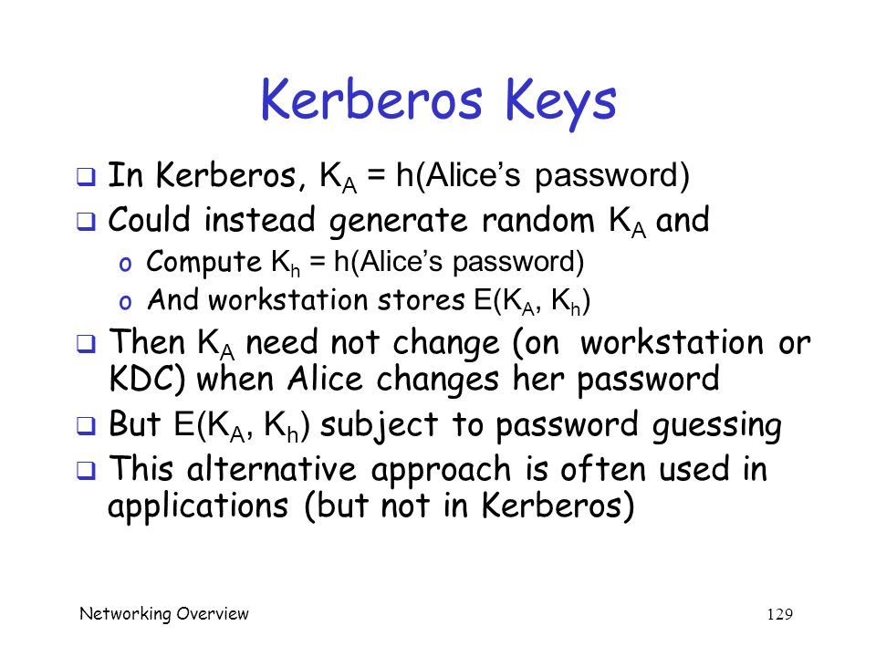 Networking Overview 128 Kerberos Alternatives  Could have Alice's workstation remember password and use that for authentication o Then no KDC require
