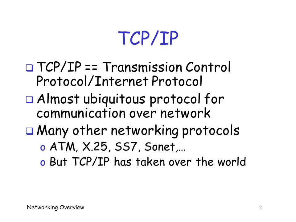 Networking Overview 22 TCP Control Bits  Originally, 6 control bits o URG --- urgent data, give it priority (or not…) o ACK --- acknowledge earlier data o PSH --- push data thru now o RST --- reset the connection, due to error or an interruption (abnormal termination) o SYN --- synchronize sequence numbers o FIN --- no more data, so tear down connection