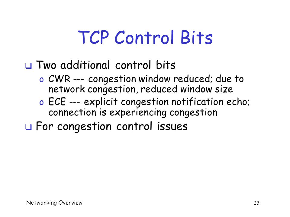 Networking Overview 22 TCP Control Bits  Originally, 6 control bits o URG --- urgent data, give it priority (or not…) o ACK --- acknowledge earlier data o PSH --- push data thru now o RST --- reset the connection, due to error or an interruption (abnormal termination) o SYN --- synchronize sequence numbers o FIN --- no more data, so tear down connection