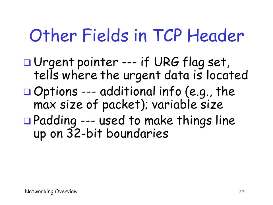 Networking Overview 26 Other Fields in TCP Header  Data offset --- where the data begins  Reserved --- reserved for future use (or for clever attack