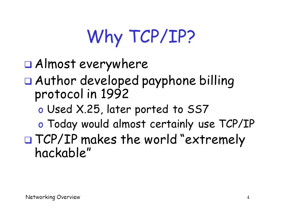Networking Overview 3 TCP/IP  Here, a brief overview of TCP/IP  For more info, see, for example, o Computer Networks, Tanenbaum o Computer Networks and Internets, Comer o Computer Networking: A Top Down Approach Featuring the Internet, Kurose and Ross o TCP/IP Protocol Suite, Forouzan