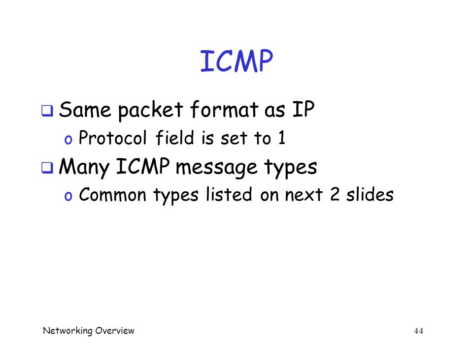 "Networking Overview 43 ICMP  Internet Control Message Protocol  Like the ""network plumber"" o Host uses ICMP to see if another host is alive and resp"