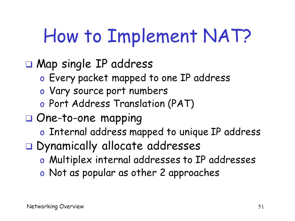 Networking Overview 50 NAT  Outgoing --- gateway replaces internal address with valid IP address  Incoming --- gateway replaces valid IP address with internal address  Note that gateway must remember!
