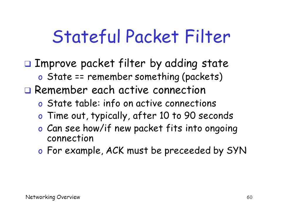 Networking Overview 59 Packet Filter  Disadvantage: very limited view  Consider ACL on previous slide o Easy to kick ball past this goalie o E.g., ACK scan  Even worse with UDP o No flag bits  Advantages: speed and simplicity
