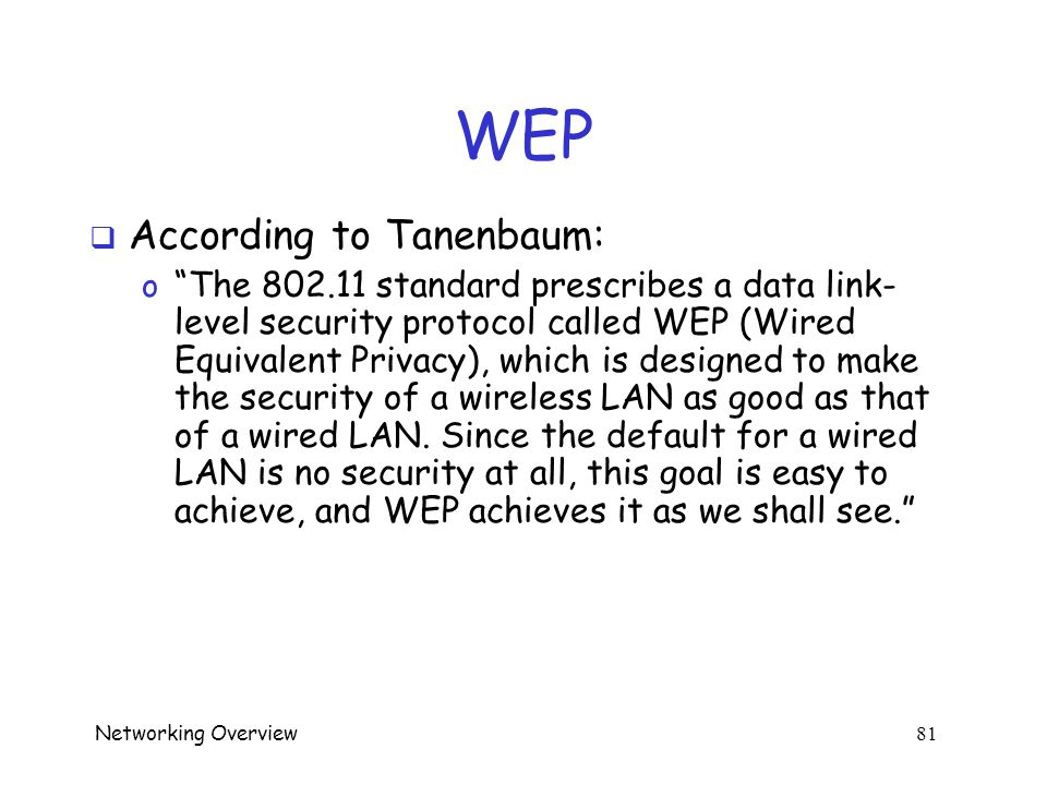 Networking Overview 80 802.11  802.11i --- 2004 o Real security o Strong encryption (AES) o Strong key exchange (TKIP)  Much stronger than WEP o WEP