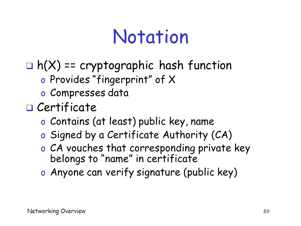 Networking Overview 88 A Note on Notation  E(X,K) == encrypt X with symmetric key K o Key is known to sender and receiver o And nobody else  {X} Alice == encrypt X with Alice's public key o Key know to everybody o Can only be decrypted with Alice's private key o Alice's private key known only to Alice