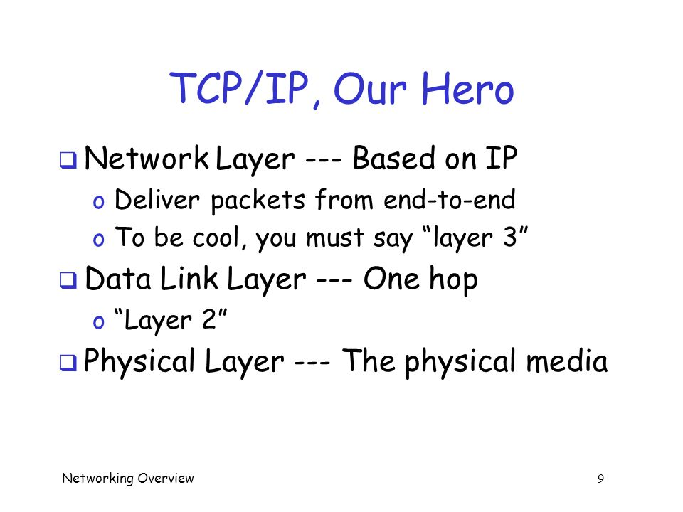 Networking Overview 8 TCP/IP, Our Hero  Layers from TCP/IP's perspective…  Application Layer --- Program trying to communicate using TCP/IP o E.g., email servers, SSH client and server, etc  Transport Layer --- Includes TCP and UDP o TCP provides reliable delivery o UDP is bare bones transport layer protocol