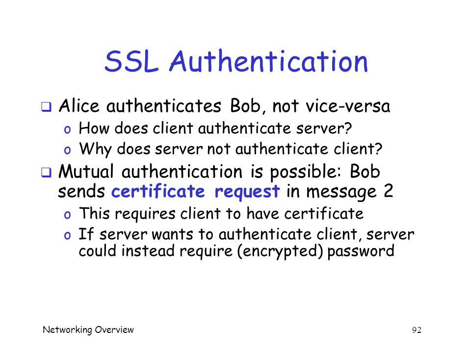 Networking Overview 91 Simplified SSL Protocol Alice Bob Can we talk?, cipher list, R A certificate, cipher, R B {S} Bob, E(h(msgs,CLNT,K),K) Data pro