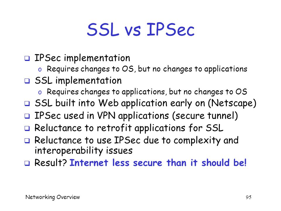 Networking Overview 94 SSL vs IPSec  IPSec  discussed next o Lives at the network layer (part of the OS) o Has encryption, integrity, authentication