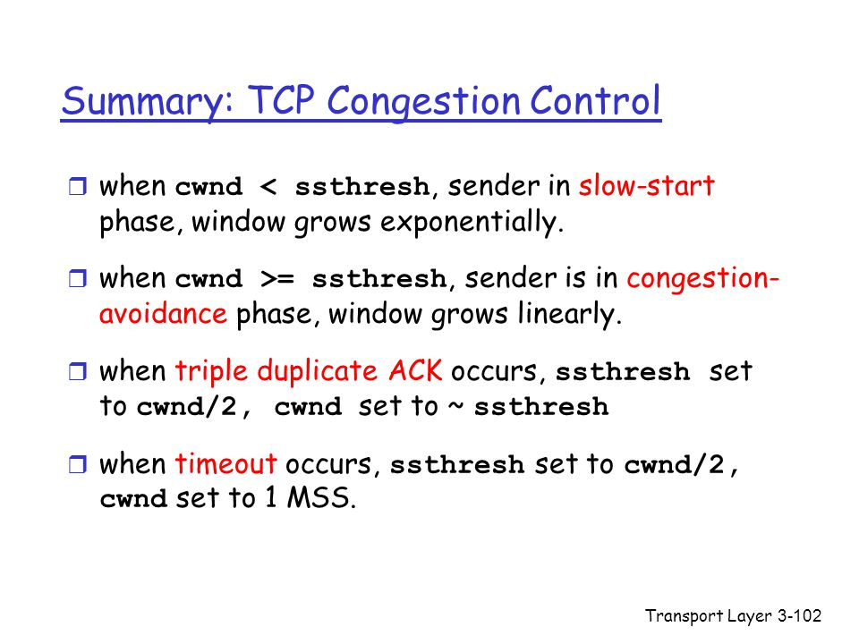 Transport Layer3-102 Summary: TCP Congestion Control  when cwnd < ssthresh, sender in slow-start phase, window grows exponentially.  when cwnd >= ss