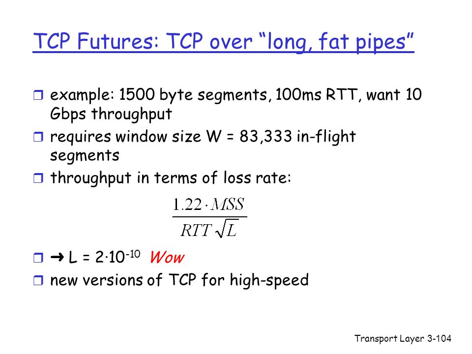 """Transport Layer3-104 TCP Futures: TCP over """"long, fat pipes"""" r example: 1500 byte segments, 100ms RTT, want 10 Gbps throughput r requires window size"""
