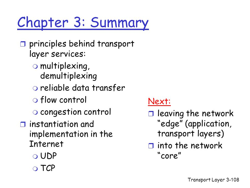 Transport Layer3-108 Chapter 3: Summary r principles behind transport layer services: m multiplexing, demultiplexing m reliable data transfer m flow control m congestion control r instantiation and implementation in the Internet m UDP m TCP Next: r leaving the network edge (application, transport layers) r into the network core