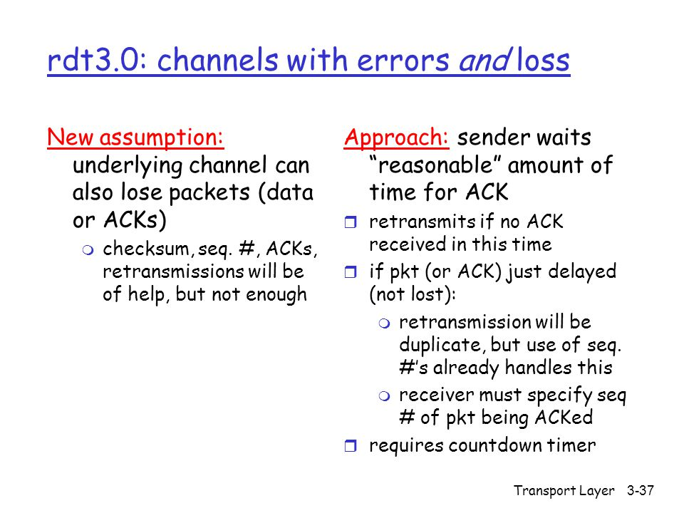 Transport Layer3-37 rdt3.0: channels with errors and loss New assumption: underlying channel can also lose packets (data or ACKs) m checksum, seq. #,