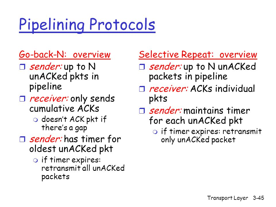 Transport Layer3-45 Pipelining Protocols Go-back-N: overview r sender: up to N unACKed pkts in pipeline r receiver: only sends cumulative ACKs m doesn