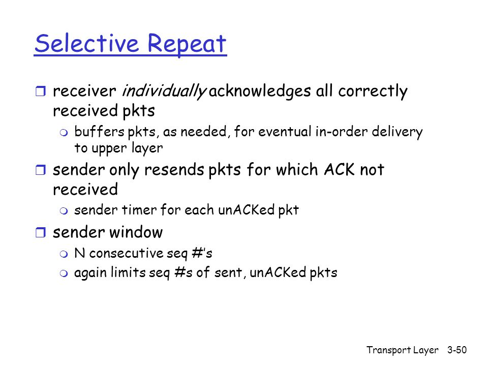 Transport Layer3-50 Selective Repeat r receiver individually acknowledges all correctly received pkts m buffers pkts, as needed, for eventual in-order delivery to upper layer r sender only resends pkts for which ACK not received m sender timer for each unACKed pkt r sender window m N consecutive seq #'s m again limits seq #s of sent, unACKed pkts