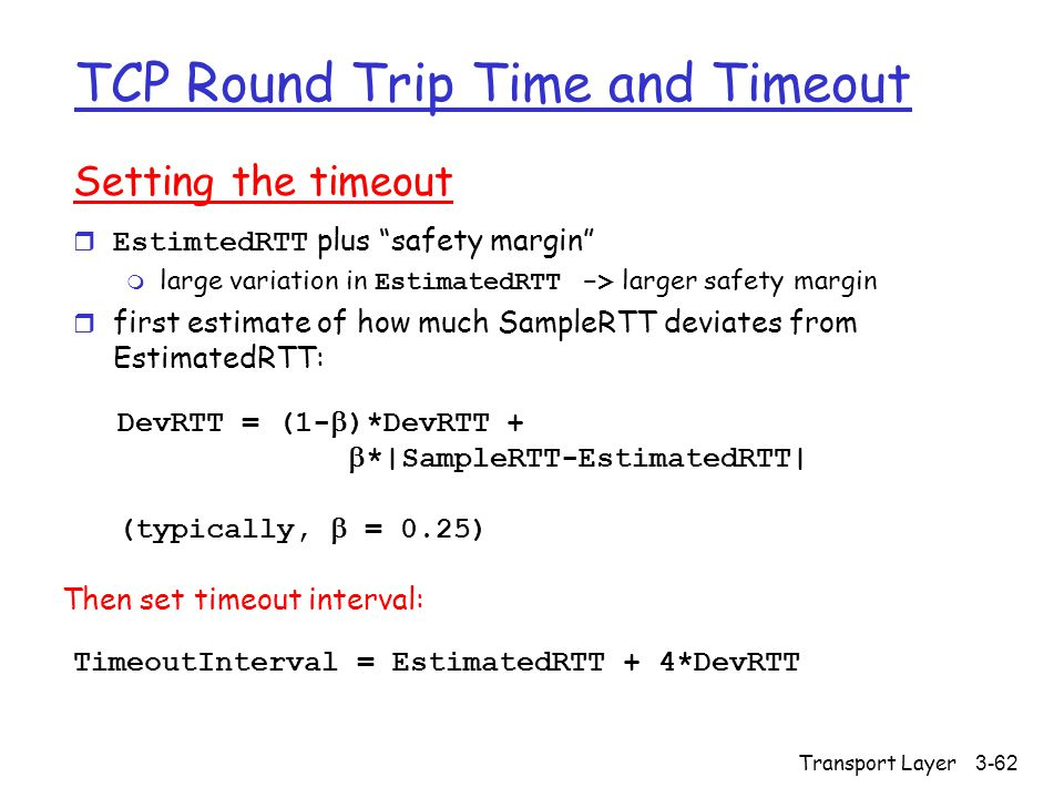 Transport Layer3-62 TCP Round Trip Time and Timeout Setting the timeout  EstimtedRTT plus safety margin  large variation in EstimatedRTT -> larger safety margin r first estimate of how much SampleRTT deviates from EstimatedRTT: TimeoutInterval = EstimatedRTT + 4*DevRTT DevRTT = (1-  )*DevRTT +  *|SampleRTT-EstimatedRTT| (typically,  = 0.25) Then set timeout interval: