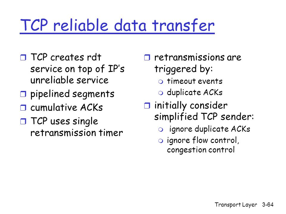 Transport Layer3-64 TCP reliable data transfer r TCP creates rdt service on top of IP's unreliable service r pipelined segments r cumulative ACKs r TC
