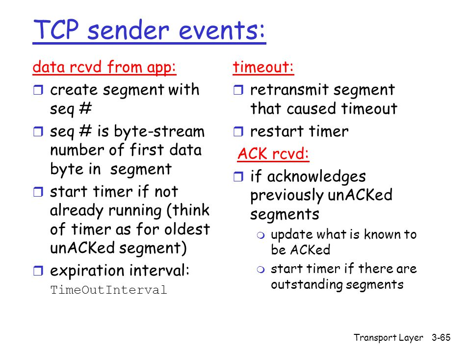 Transport Layer3-65 TCP sender events: data rcvd from app: r create segment with seq # r seq # is byte-stream number of first data byte in segment r s