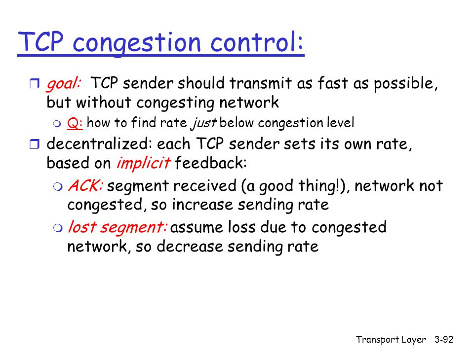Transport Layer3-92 TCP congestion control: r goal: TCP sender should transmit as fast as possible, but without congesting network m Q: how to find ra