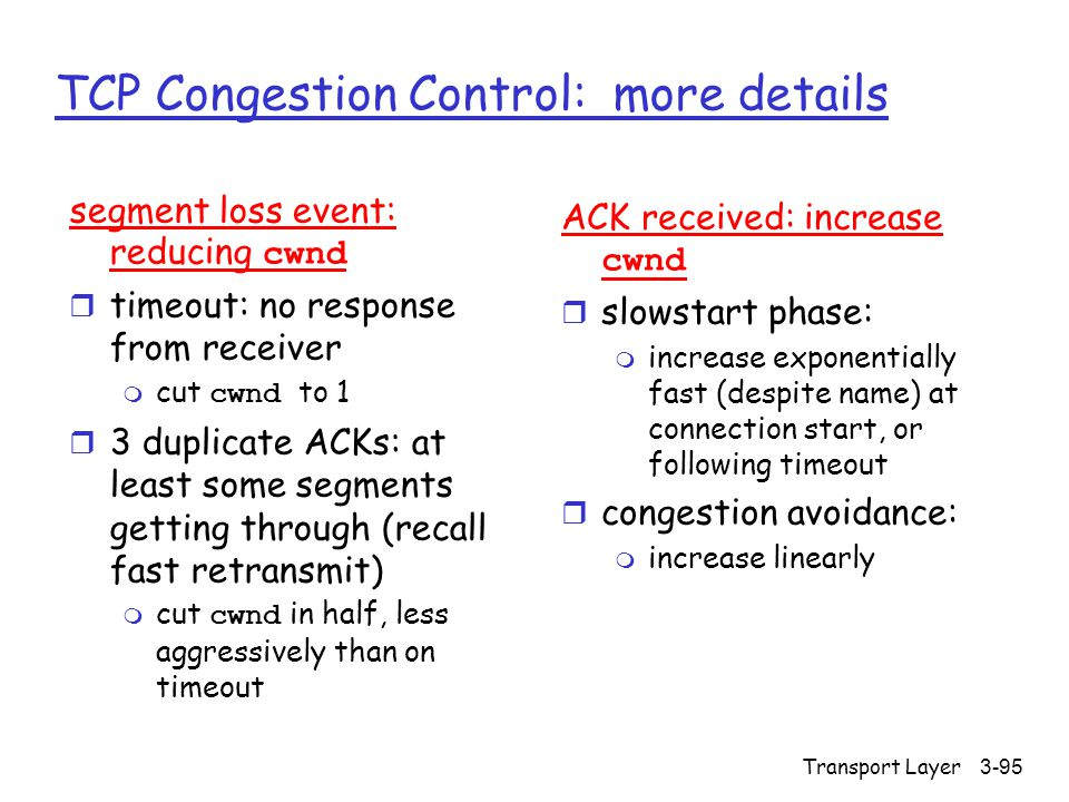 Transport Layer3-95 TCP Congestion Control: more details segment loss event: reducing cwnd r timeout: no response from receiver  cut cwnd to 1 r 3 du