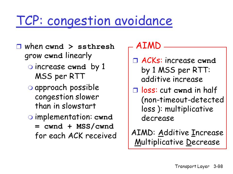 Transport Layer3-98 TCP: congestion avoidance  when cwnd > ssthresh grow cwnd linearly  increase cwnd by 1 MSS per RTT m approach possible congestion slower than in slowstart  implementation: cwnd = cwnd + MSS/cwnd for each ACK received  ACKs: increase cwnd by 1 MSS per RTT: additive increase  loss: cut cwnd in half (non-timeout-detected loss ): multiplicative decrease AIMD AIMD: Additive Increase Multiplicative Decrease