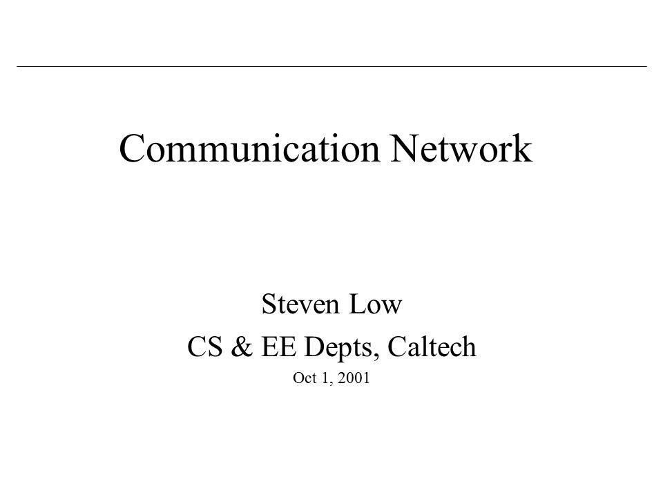 Communication Network Steven Low CS & EE Depts, Caltech Oct 1, 2001