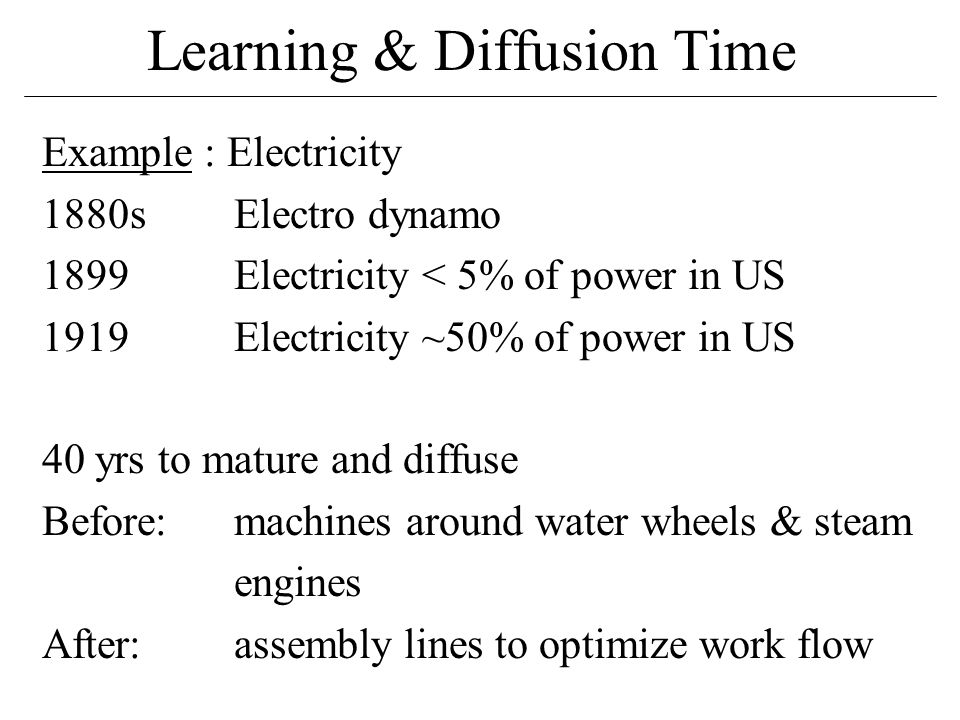 Learning & Diffusion Time Example : Electricity 1880sElectro dynamo 1899Electricity < 5% of power in US 1919Electricity ~50% of power in US 40 yrs to mature and diffuse Before:machines around water wheels & steam engines After:assembly lines to optimize work flow