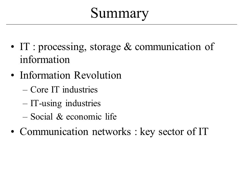 Summary IT : processing, storage & communication of information Information Revolution –Core IT industries –IT-using industries –Social & economic life Communication networks : key sector of IT