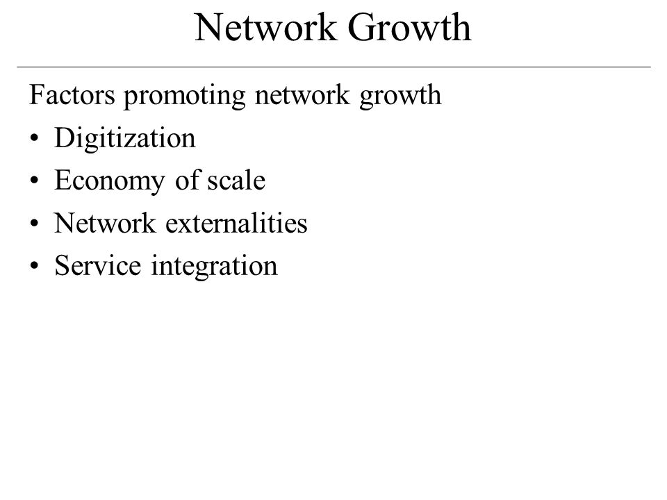 Network Growth Factors promoting network growth Digitization Economy of scale Network externalities Service integration