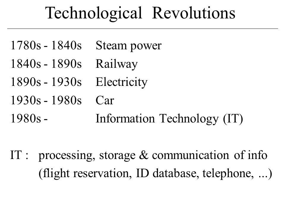 Technological Revolutions 1780s - 1840sSteam power 1840s - 1890sRailway 1890s - 1930sElectricity 1930s - 1980sCar 1980s - Information Technology (IT) IT :processing, storage & communication of info (flight reservation, ID database, telephone,...)