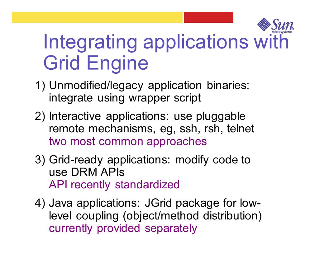 Integrating applications with Grid Engine 1)Unmodified/legacy application binaries: integrate using wrapper script 2)Interactive applications: use plu