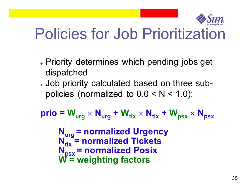 35 Policies for Job Prioritization Priority determines which pending jobs get dispatched Job priority calculated based on three sub- policies (normalized to 0.0 < N < 1.0): prio = W urg  N urg + W tix  N tix + W psx  N psx N urg = normalized Urgency N tix = normalized Tickets N psx = normalized Posix W = weighting factors