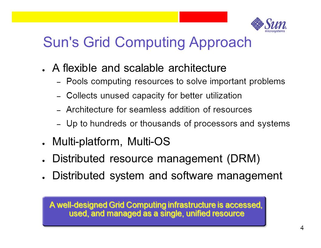 4 Sun s Grid Computing Approach ● A flexible and scalable architecture – Pools computing resources to solve important problems – Collects unused capacity for better utilization – Architecture for seamless addition of resources – Up to hundreds or thousands of processors and systems ● Multi-platform, Multi-OS ● Distributed resource management (DRM) ● Distributed system and software management A well-designed Grid Computing infrastructure is accessed, used, and managed as a single, unified resource
