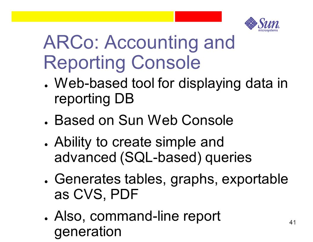 41 ARCo: Accounting and Reporting Console ● Web-based tool for displaying data in reporting DB ● Based on Sun Web Console ● Ability to create simple and advanced (SQL-based) queries ● Generates tables, graphs, exportable as CVS, PDF ● Also, command-line report generation