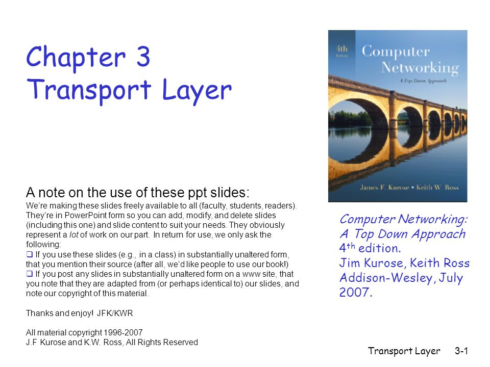 Transport Layer 3-72 Chapter 3 outline r 3.1 Transport-layer services r 3.2 Multiplexing and demultiplexing r 3.3 Connectionless transport: UDP r 3.4 Principles of reliable data transfer r 3.5 Connection-oriented transport: TCP m segment structure m reliable data transfer m flow control m connection management r 3.6 Principles of congestion control r 3.7 TCP congestion control